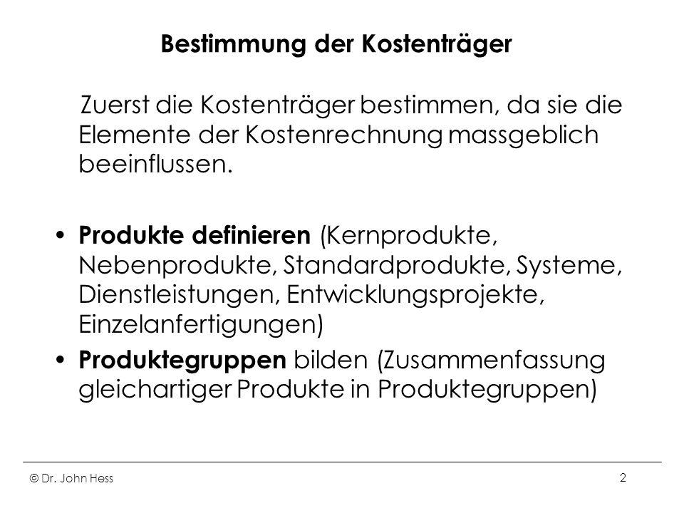 © Dr. John Hess2 Bestimmung der Kostenträger Zuerst die Kostenträger bestimmen, da sie die Elemente der Kostenrechnung massgeblich beeinflussen. Produ