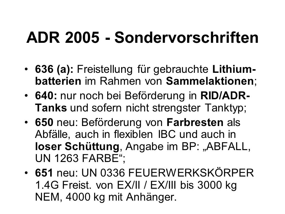 ADR 2005 - Sondervorschriften 636 (a): Freistellung für gebrauchte Lithium- batterien im Rahmen von Sammelaktionen; 640: nur noch bei Beförderung in RID/ADR- Tanks und sofern nicht strengster Tanktyp; 650 neu: Beförderung von Farbresten als Abfälle, auch in flexiblen IBC und auch in loser Schüttung, Angabe im BP: ABFALL, UN 1263 FARBE; 651 neu: UN 0336 FEUERWERKSKÖRPER 1.4G Freist.