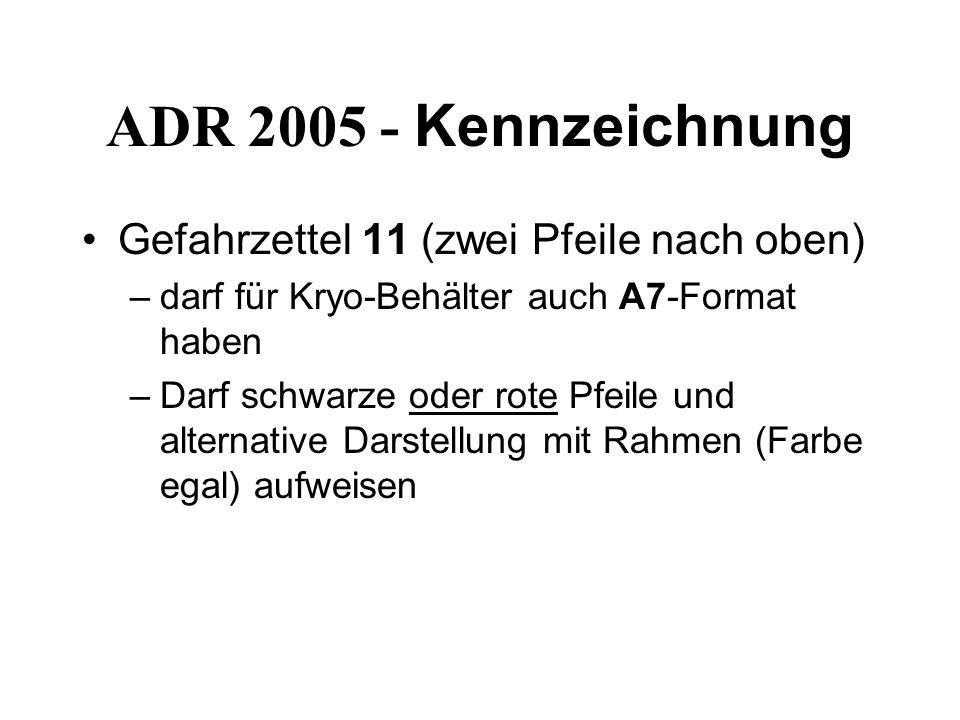 ADR 2005 - Kennzeichnung Gefahrzettel 11 (zwei Pfeile nach oben) –darf für Kryo-Behälter auch A7-Format haben –Darf schwarze oder rote Pfeile und alternative Darstellung mit Rahmen (Farbe egal) aufweisen