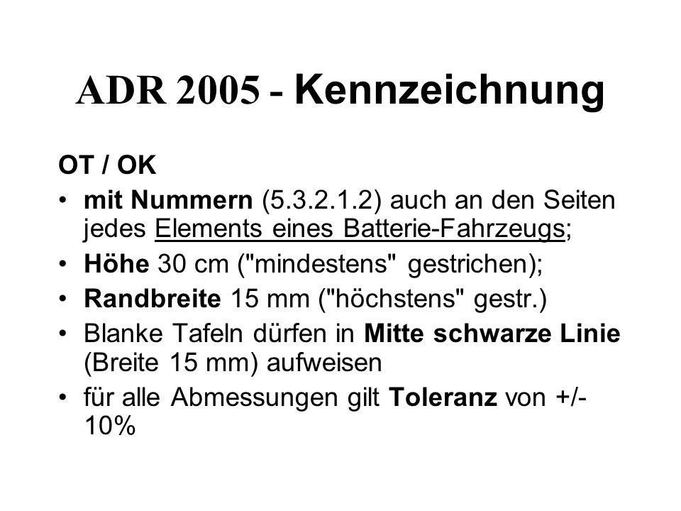 ADR 2005 - Kennzeichnung OT / OK mit Nummern (5.3.2.1.2) auch an den Seiten jedes Elements eines Batterie-Fahrzeugs; Höhe 30 cm ( mindestens gestrichen); Randbreite 15 mm ( höchstens gestr.) Blanke Tafeln dürfen in Mitte schwarze Linie (Breite 15 mm) aufweisen für alle Abmessungen gilt Toleranz von +/- 10%