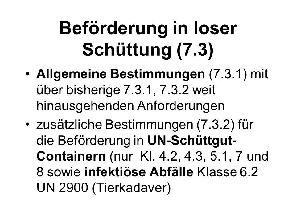 Beförderung in loser Schüttung (7.3) Allgemeine Bestimmungen (7.3.1) mit über bisherige 7.3.1, 7.3.2 weit hinausgehenden Anforderungen zusätzliche Bestimmungen (7.3.2) für die Beförderung in UN-Schüttgut- Containern (nur Kl.