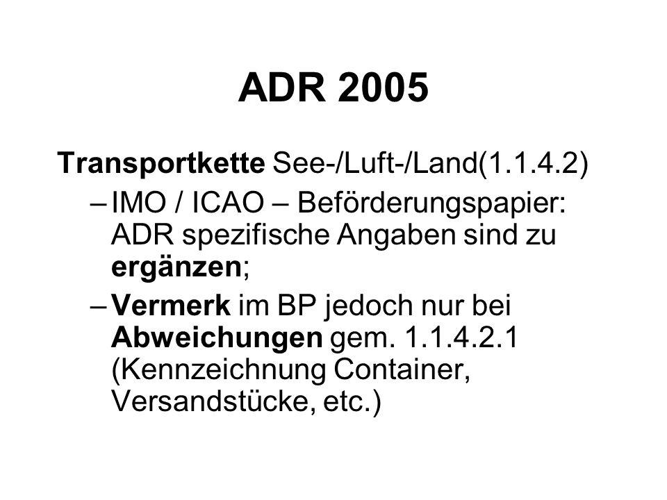 ADR 2005 Transportkette See-/Luft-/Land(1.1.4.2) –IMO / ICAO – Beförderungspapier: ADR spezifische Angaben sind zu ergänzen; –Vermerk im BP jedoch nur bei Abweichungen gem.