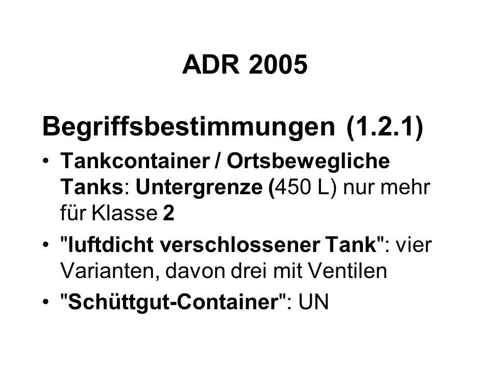 ADR 2005 Begriffsbestimmungen (1.2.1) Tankcontainer / Ortsbewegliche Tanks: Untergrenze (450 L) nur mehr für Klasse 2 luftdicht verschlossener Tank : vier Varianten, davon drei mit Ventilen Schüttgut-Container : UN