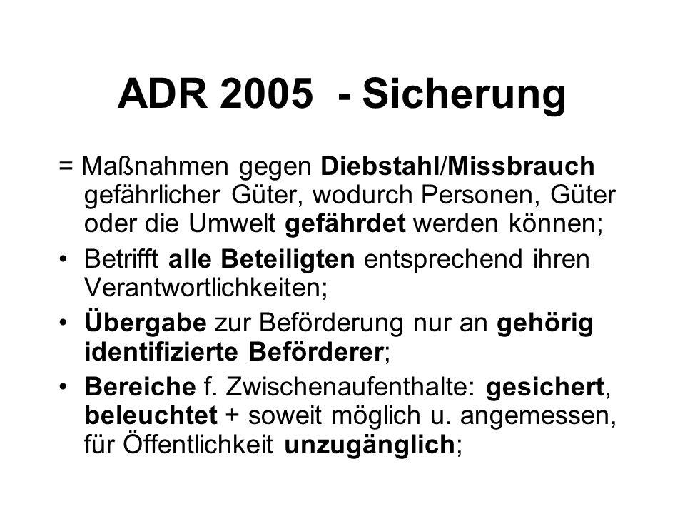 ADR 2005 - Sicherung = Maßnahmen gegen Diebstahl/Missbrauch gefährlicher Güter, wodurch Personen, Güter oder die Umwelt gefährdet werden können; Betrifft alle Beteiligten entsprechend ihren Verantwortlichkeiten; Übergabe zur Beförderung nur an gehörig identifizierte Beförderer; Bereiche f.