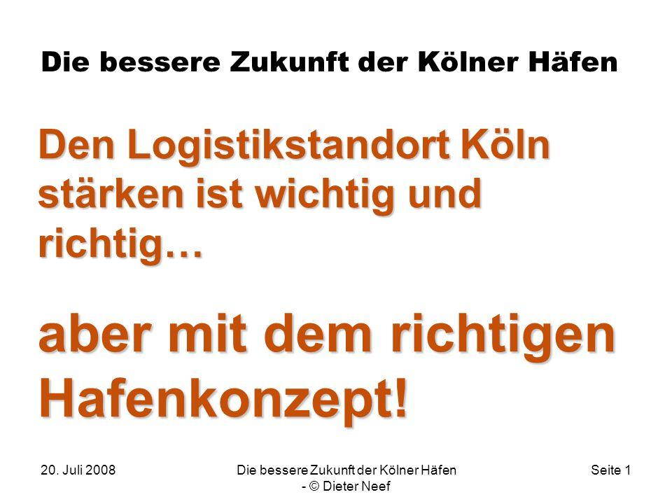 20. Juli 2008Die bessere Zukunft der Kölner Häfen - © Dieter Neef Seite 1 Die bessere Zukunft der Kölner Häfen. Den Logistikstandort Köln stärken ist