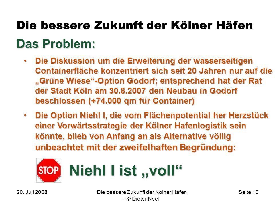 20. Juli 2008Die bessere Zukunft der Kölner Häfen - © Dieter Neef Seite 10 Die bessere Zukunft der Kölner Häfen. Das Problem: Die Diskussion um die Er