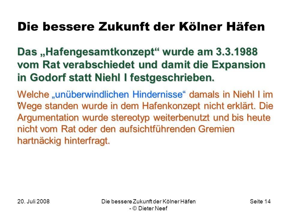 20. Juli 2008Die bessere Zukunft der Kölner Häfen - © Dieter Neef Seite 14 Die bessere Zukunft der Kölner Häfen. Das Hafengesamtkonzept wurde am 3.3.1