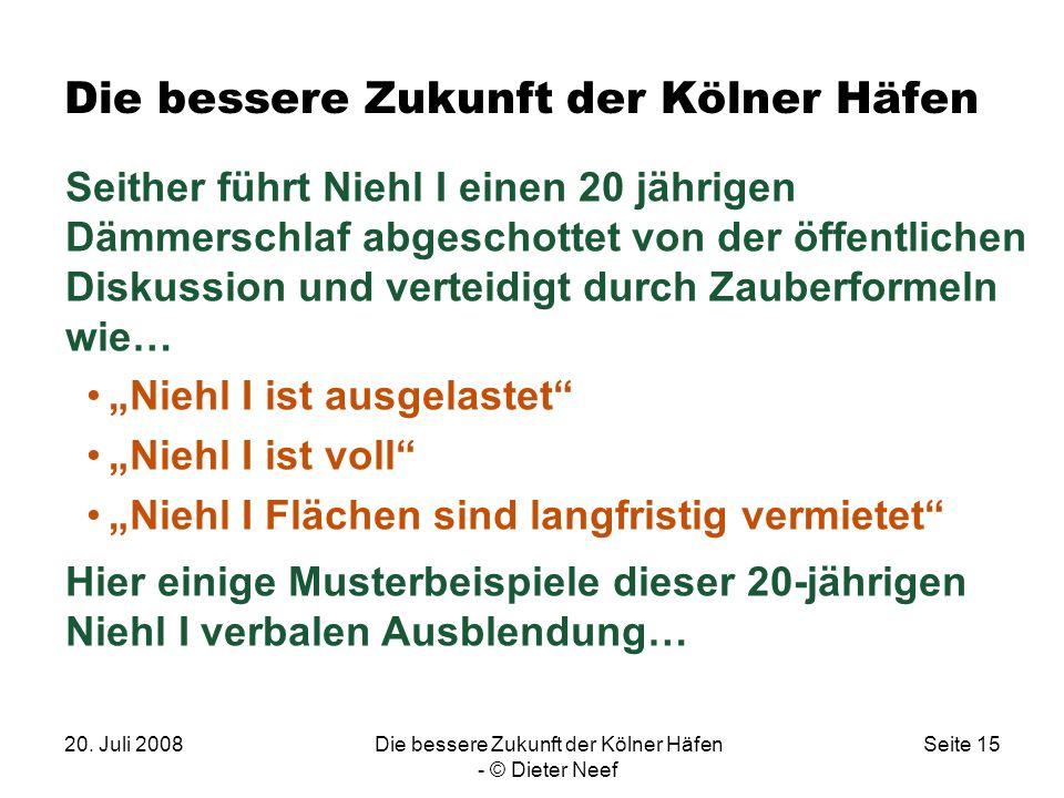 20. Juli 2008Die bessere Zukunft der Kölner Häfen - © Dieter Neef Seite 15 Die bessere Zukunft der Kölner Häfen Seither führt Niehl I einen 20 jährige