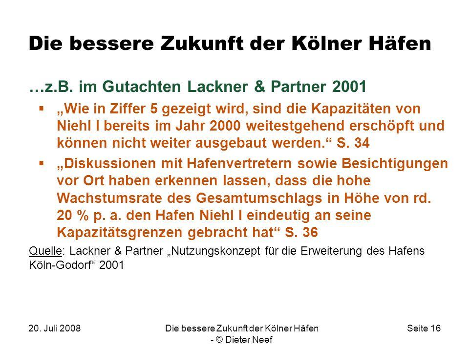 20. Juli 2008Die bessere Zukunft der Kölner Häfen - © Dieter Neef Seite 16 Die bessere Zukunft der Kölner Häfen …z.B. im Gutachten Lackner & Partner 2