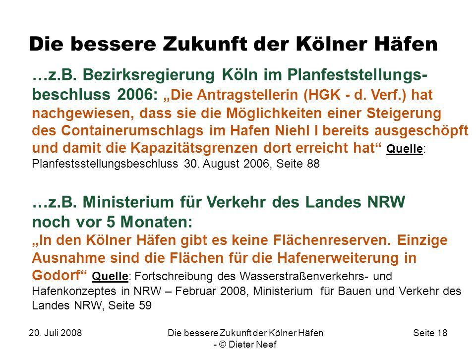 20. Juli 2008Die bessere Zukunft der Kölner Häfen - © Dieter Neef Seite 18 Die bessere Zukunft der Kölner Häfen …z.B. Bezirksregierung Köln im Planfes