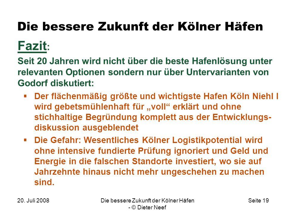 20. Juli 2008Die bessere Zukunft der Kölner Häfen - © Dieter Neef Seite 19 Die bessere Zukunft der Kölner Häfen Fazit : Seit 20 Jahren wird nicht über