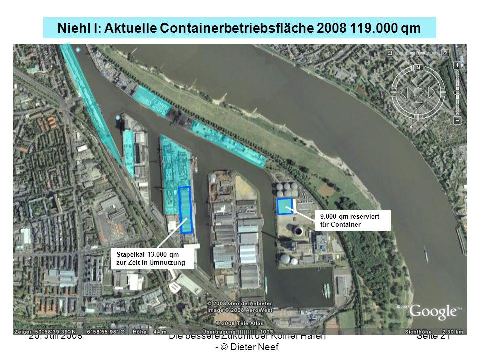20. Juli 2008Die bessere Zukunft der Kölner Häfen - © Dieter Neef Seite 21 Niehl I : Aktuelle Containerbetriebsfläche 2008 119.000 qm Stapelkai 13.000