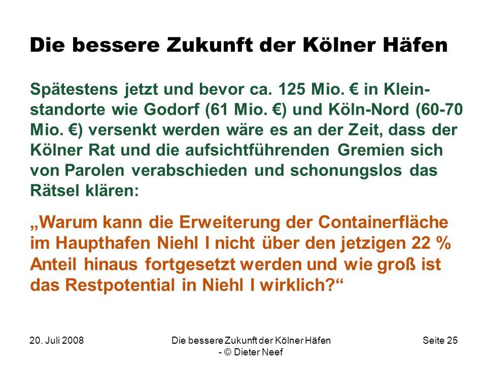 20. Juli 2008Die bessere Zukunft der Kölner Häfen - © Dieter Neef Seite 25 Die bessere Zukunft der Kölner Häfen Spätestens jetzt und bevor ca. 125 Mio