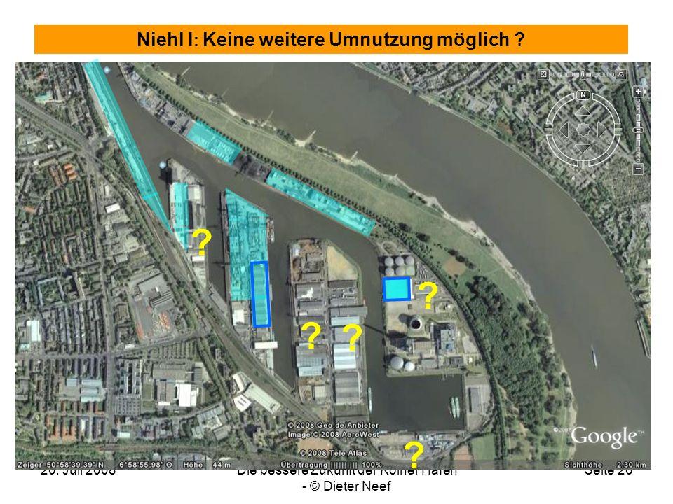 20. Juli 2008Die bessere Zukunft der Kölner Häfen - © Dieter Neef Seite 26 Niehl I : Keine weitere Umnutzung möglich ? ? ? ? ? ?