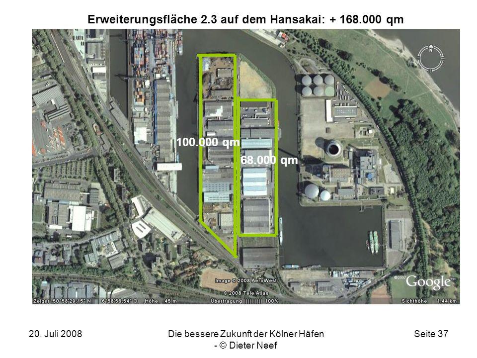 20. Juli 2008Die bessere Zukunft der Kölner Häfen - © Dieter Neef Seite 37 Erweiterungsfläche 2.3 auf dem Hansakai: + 168.000 qm 68.000 qm 100.000 qm