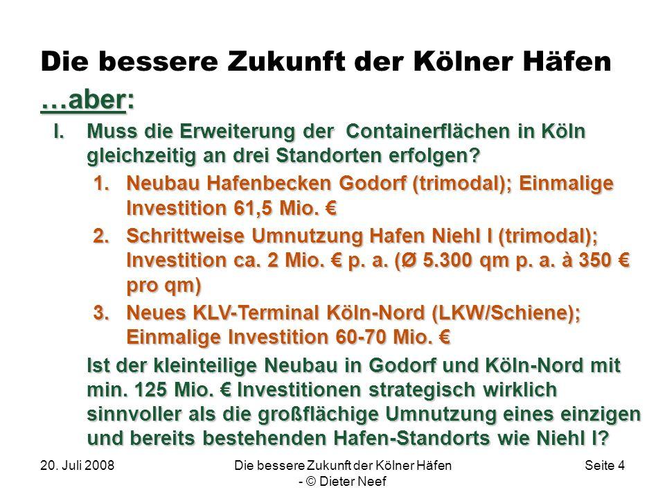 20. Juli 2008Die bessere Zukunft der Kölner Häfen - © Dieter Neef Seite 4 Die bessere Zukunft der Kölner Häfen. …aber: I.Muss die Erweiterung der Cont