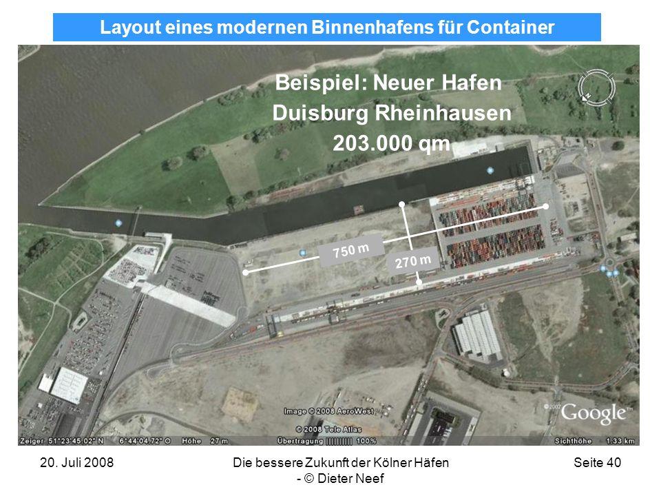 20. Juli 2008Die bessere Zukunft der Kölner Häfen - © Dieter Neef Seite 40 Beispiel: Neuer Hafen Duisburg Rheinhausen 203.000 qm 270 m 750 m Layout ei