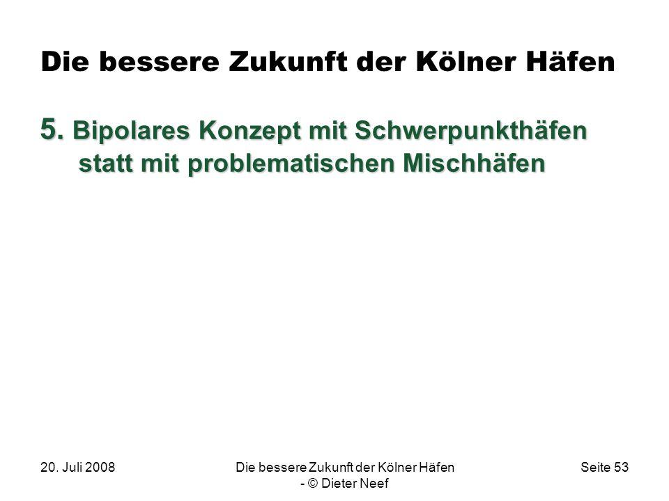20. Juli 2008Die bessere Zukunft der Kölner Häfen - © Dieter Neef Seite 53 Die bessere Zukunft der Kölner Häfen 5. Bipolares Konzept mit Schwerpunkthä