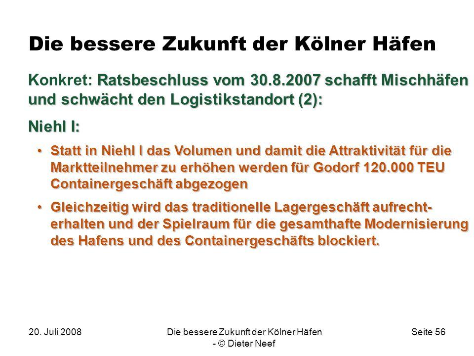 20. Juli 2008Die bessere Zukunft der Kölner Häfen - © Dieter Neef Seite 56 Die bessere Zukunft der Kölner Häfen Ratsbeschluss vom 30.8.2007 schafft Mi