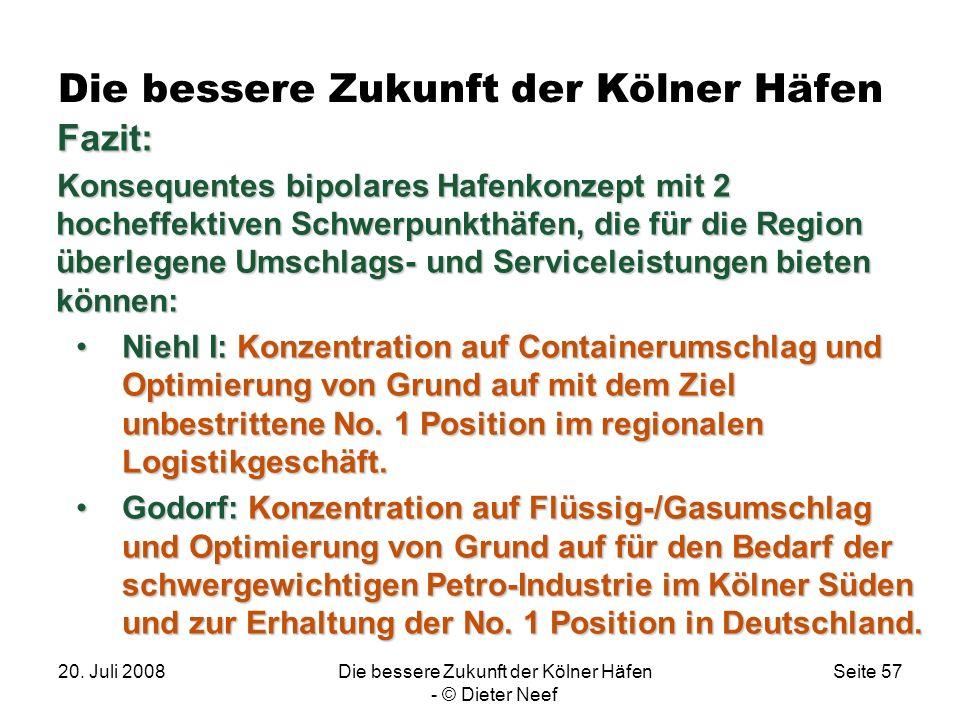 20. Juli 2008Die bessere Zukunft der Kölner Häfen - © Dieter Neef Seite 57 Die bessere Zukunft der Kölner Häfen Fazit: Konsequentes bipolares Hafenkon