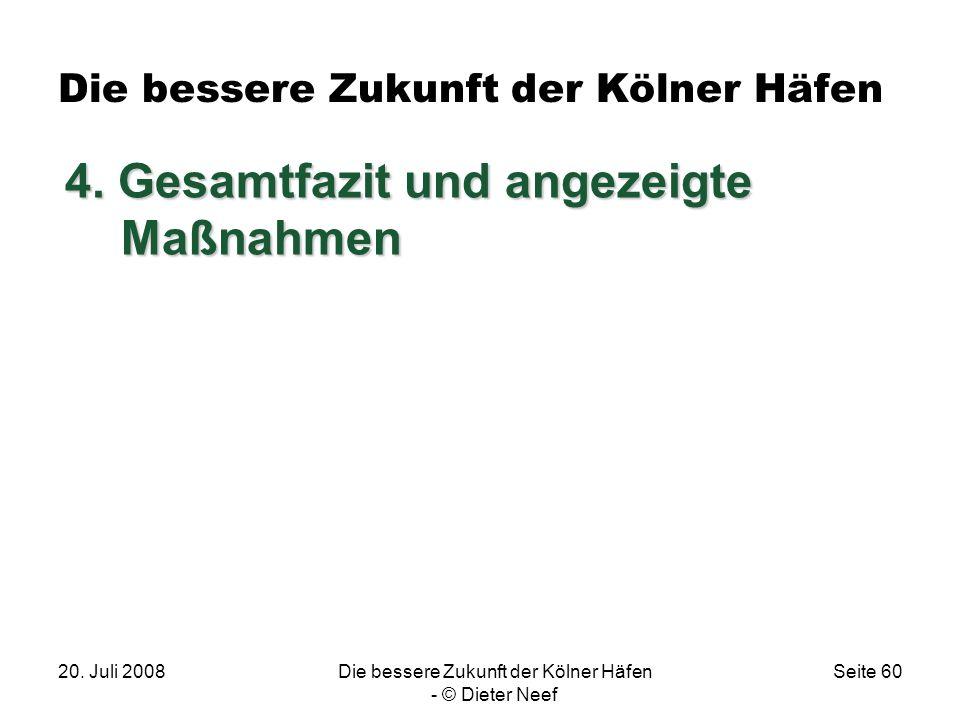 20. Juli 2008Die bessere Zukunft der Kölner Häfen - © Dieter Neef Seite 60 Die bessere Zukunft der Kölner Häfen 4. Gesamtfazit und angezeigte Maßnahme
