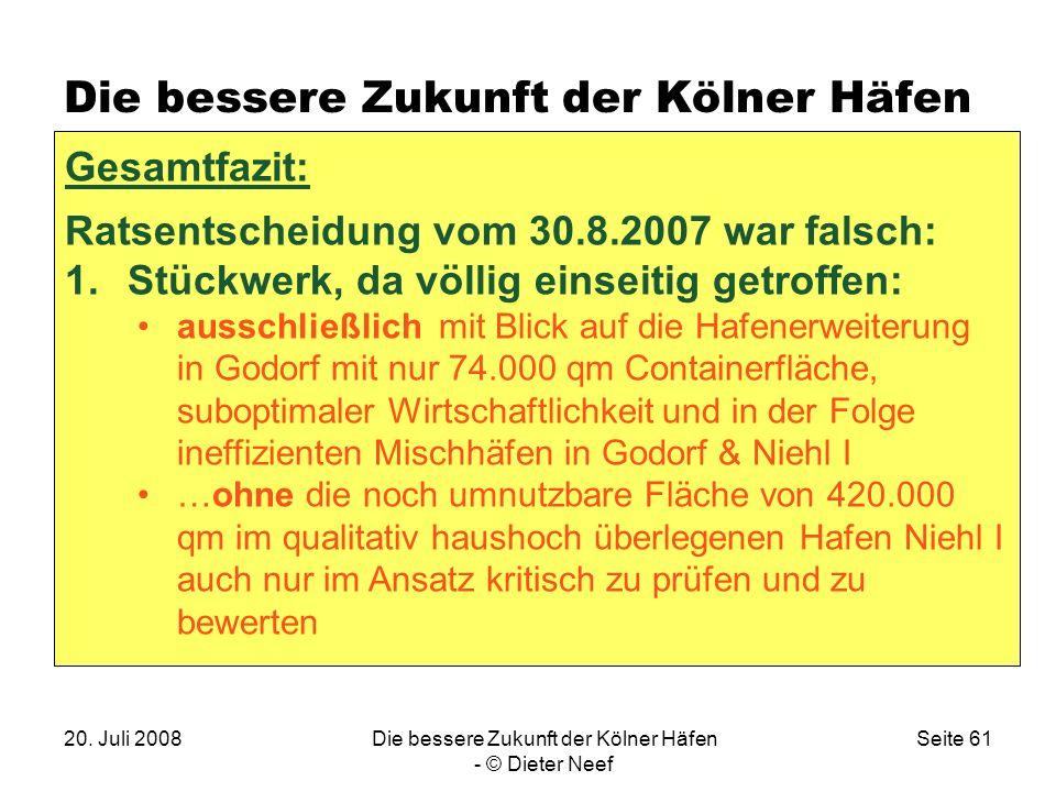 20. Juli 2008Die bessere Zukunft der Kölner Häfen - © Dieter Neef Seite 61 Die bessere Zukunft der Kölner Häfen Gesamtfazit: Ratsentscheidung vom 30.8