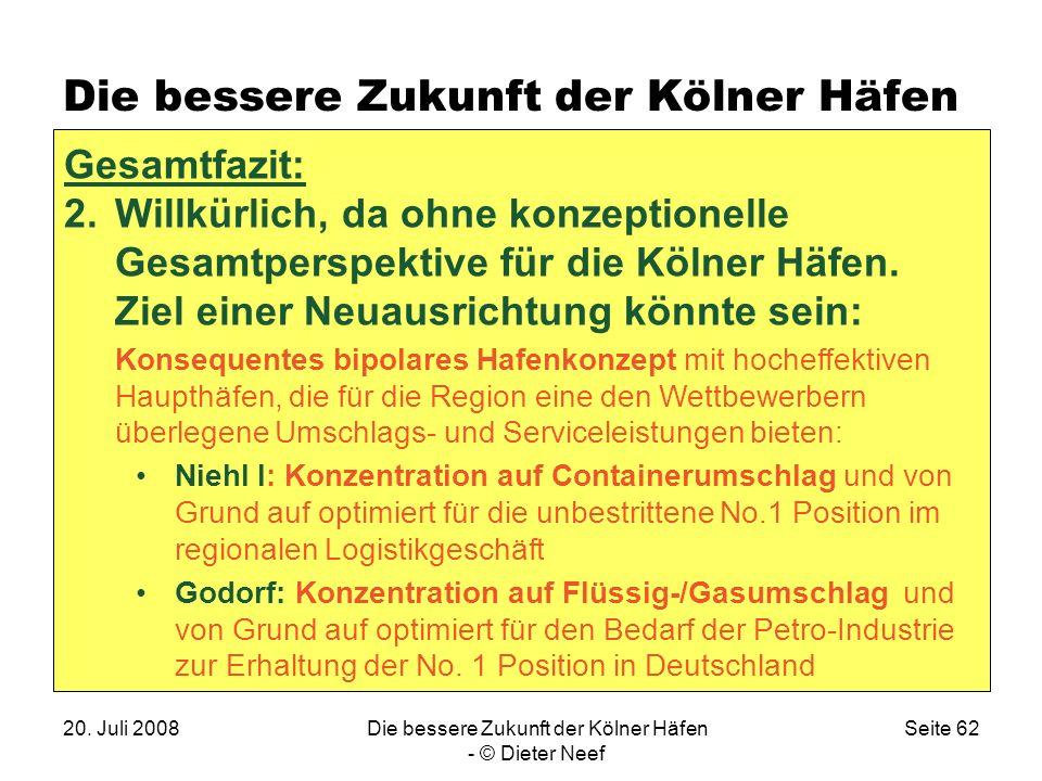 20. Juli 2008Die bessere Zukunft der Kölner Häfen - © Dieter Neef Seite 62 Die bessere Zukunft der Kölner Häfen Gesamtfazit: 2.Willkürlich, da ohne ko