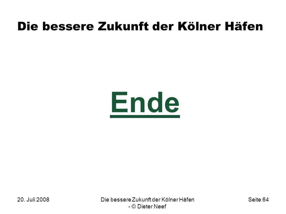 20. Juli 2008Die bessere Zukunft der Kölner Häfen - © Dieter Neef Seite 64 Die bessere Zukunft der Kölner Häfen Ende