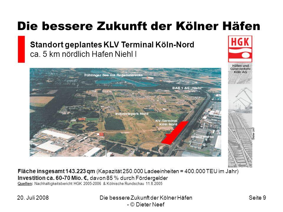 20. Juli 2008Die bessere Zukunft der Kölner Häfen - © Dieter Neef Seite 9 Die bessere Zukunft der Kölner Häfen Standort geplantes KLV Terminal Köln-No