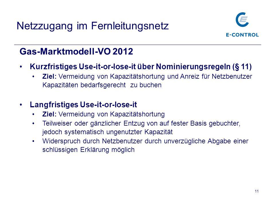 Netzzugang im Fernleitungsnetz Gas-Marktmodell-VO 2012 Kurzfristiges Use-it-or-lose-it über Nominierungsregeln (§ 11) Ziel: Vermeidung von Kapazitätsh