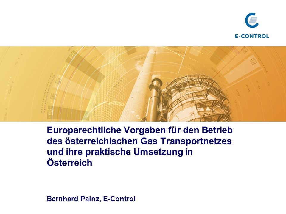 Europarechtliche Vorgaben für den Betrieb des österreichischen Gas Transportnetzes und ihre praktische Umsetzung in Österreich Bernhard Painz, E-Contr