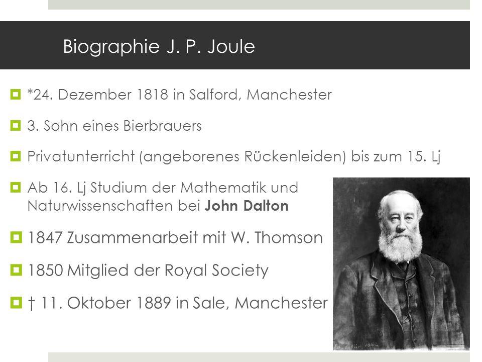 Biographie J. P. Joule *24. Dezember 1818 in Salford, Manchester 3. Sohn eines Bierbrauers Privatunterricht (angeborenes Rückenleiden) bis zum 15. Lj