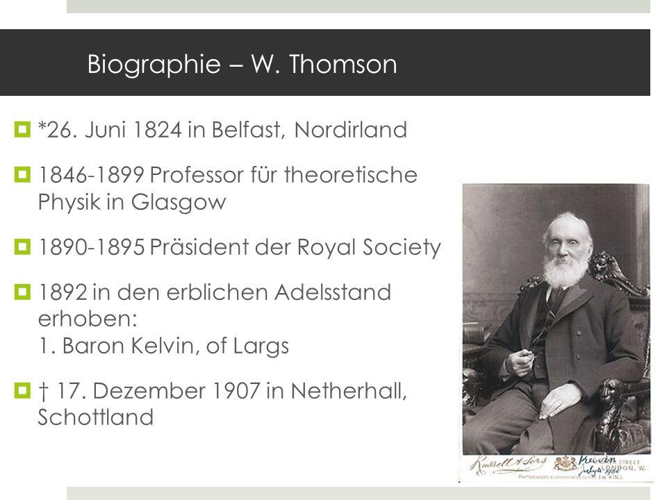 Biographie – W. Thomson *26. Juni 1824 in Belfast, Nordirland 1846-1899 Professor für theoretische Physik in Glasgow 1890-1895 Präsident der Royal Soc