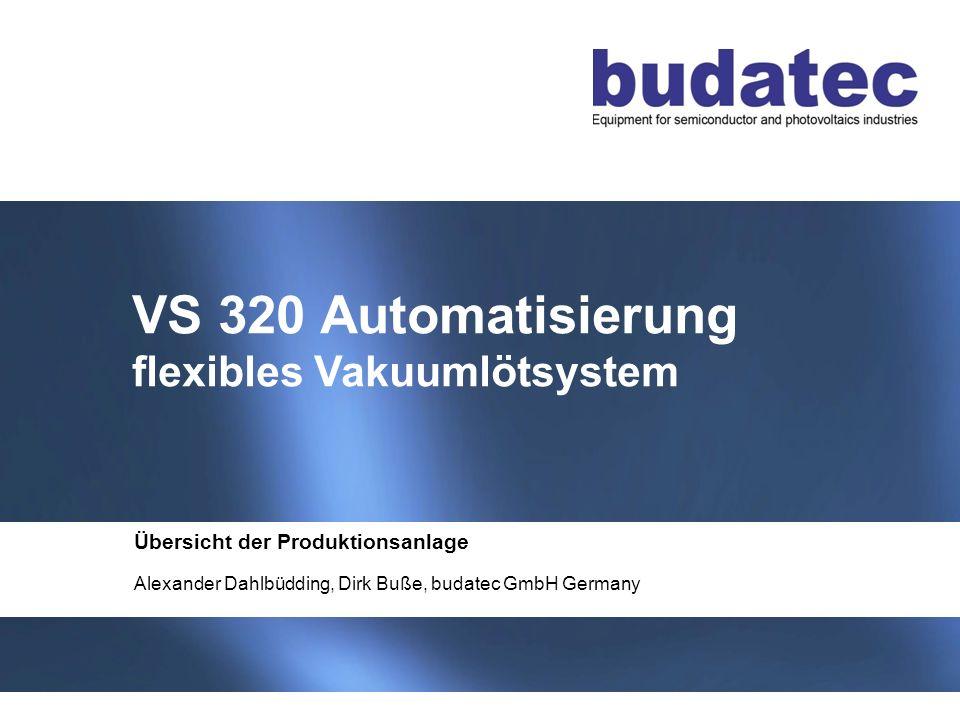 1 Stand 04-2013 VS 320 Automatisierung flexibles Vakuumlötsystem Übersicht der Produktionsanlage Alexander Dahlbüdding, Dirk Buße, budatec GmbH Germany