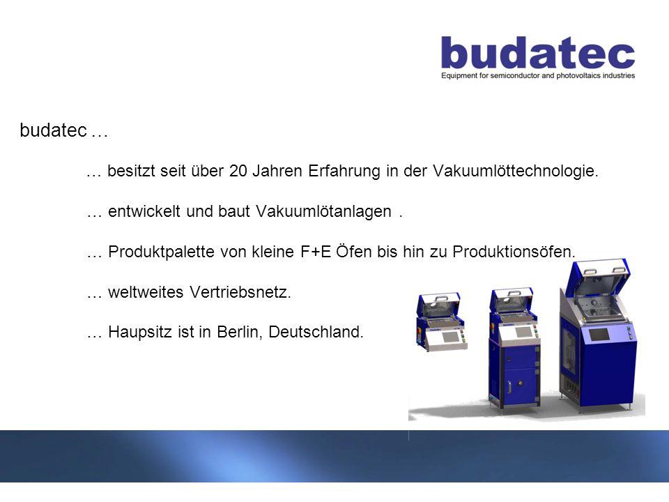 3 Stand 04-2013 budatec … … besitzt seit über 20 Jahren Erfahrung in der Vakuumlöttechnologie. … entwickelt und baut Vakuumlötanlagen. … Produktpalett