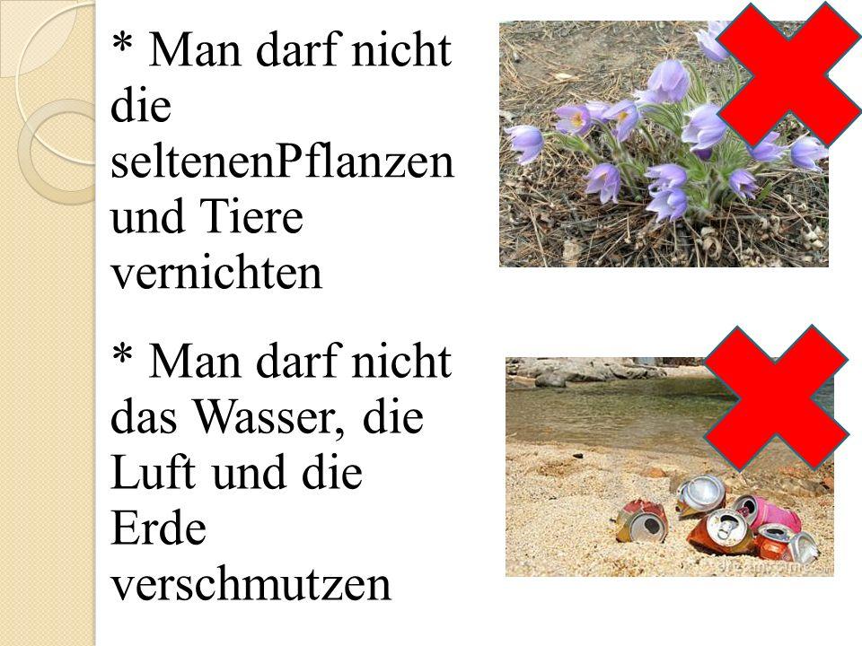* Man darf nicht die seltenenPflanzen und Tiere vernichten * Man darf nicht das Wasser, die Luft und die Erde verschmutzen