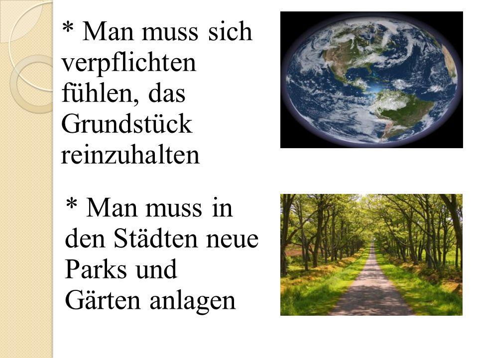 * Man muss sich verpflichten fühlen, das Grundstück reinzuhalten * Man muss in den Städten neue Parks und Gärten anlagen