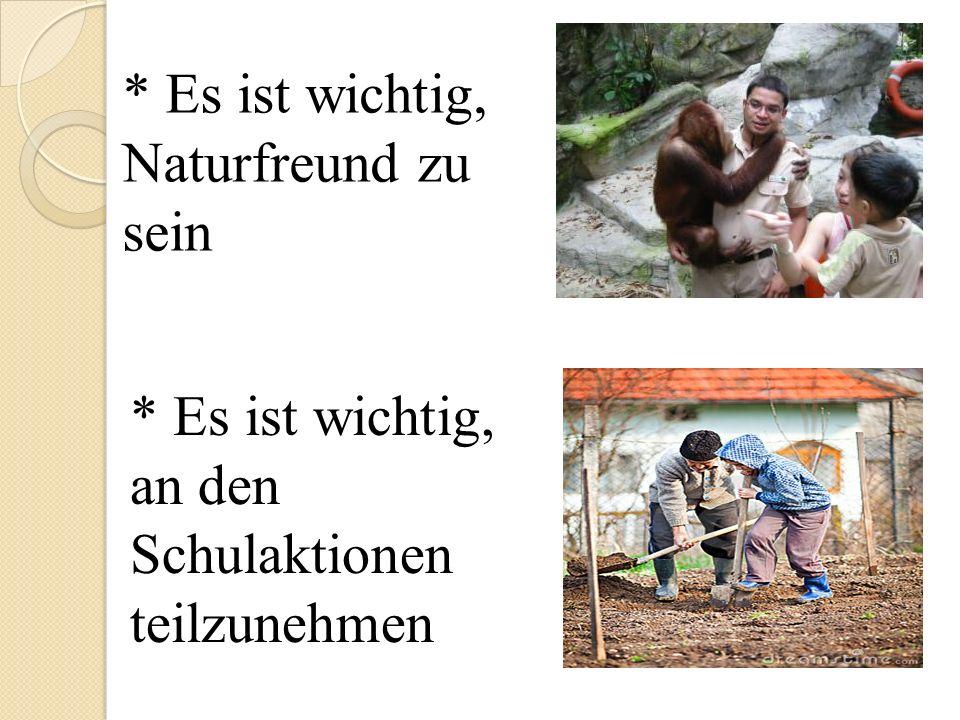 * Es ist wichtig, Naturfreund zu sein * Es ist wichtig, an den Schulaktionen teilzunehmen