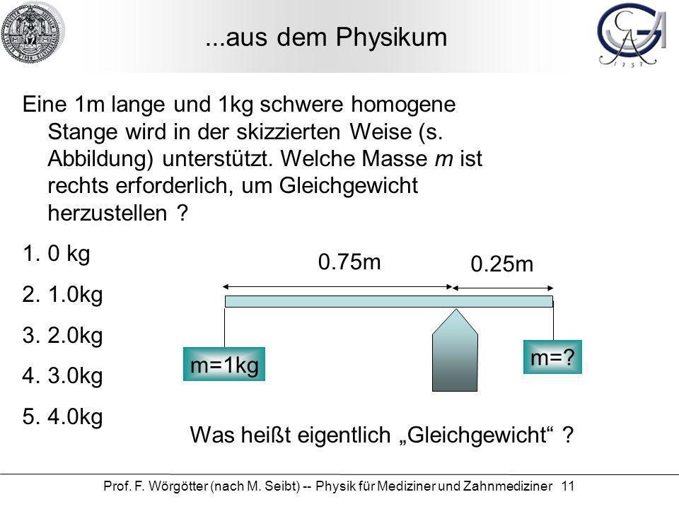 Prof. F. Wörgötter (nach M. Seibt) -- Physik für Mediziner und Zahnmediziner 11 Eine 1m lange und 1kg schwere homogene Stange wird in der skizzierten