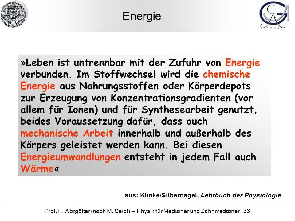 Prof. F. Wörgötter (nach M. Seibt) -- Physik für Mediziner und Zahnmediziner 33 Energie »Leben ist untrennbar mit der Zufuhr von Energie verbunden. Im