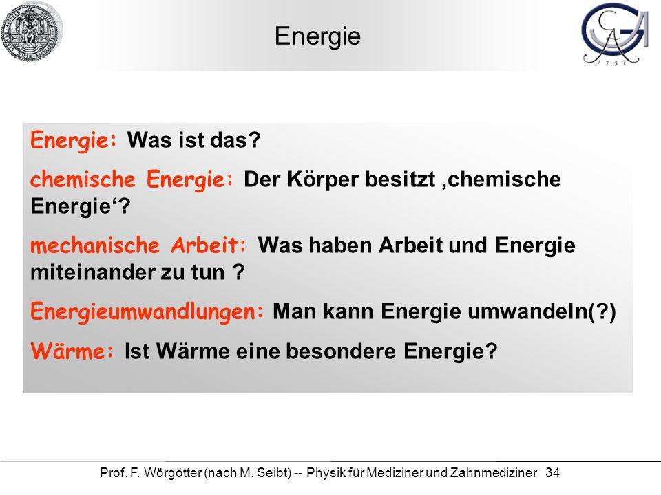 Prof. F. Wörgötter (nach M. Seibt) -- Physik für Mediziner und Zahnmediziner 34 Energie Energie: Was ist das? chemische Energie: Der Körper besitzt ch