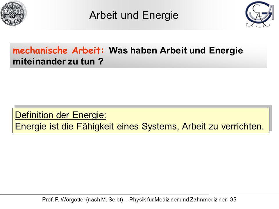 Prof. F. Wörgötter (nach M. Seibt) -- Physik für Mediziner und Zahnmediziner 35 Arbeit und Energie mechanische Arbeit: Was haben Arbeit und Energie mi
