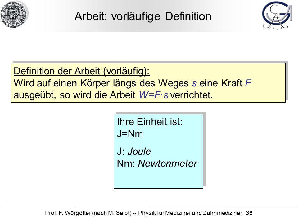Prof. F. Wörgötter (nach M. Seibt) -- Physik für Mediziner und Zahnmediziner 36 Arbeit: vorläufige Definition Definition der Arbeit (vorläufig): Wird