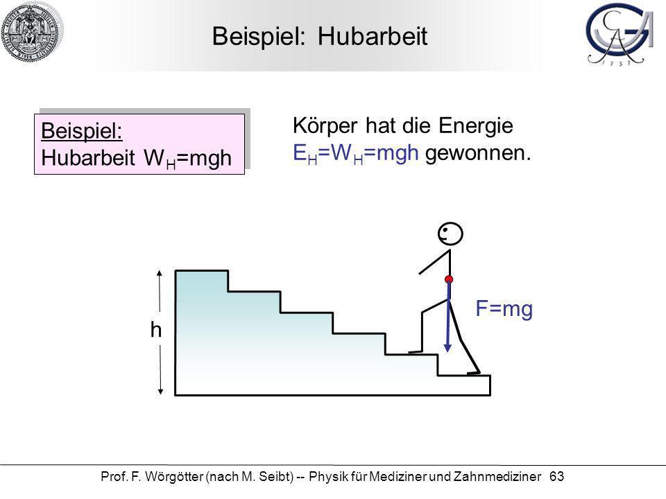 Prof. F. Wörgötter (nach M. Seibt) -- Physik für Mediziner und Zahnmediziner 63 Beispiel: Hubarbeit Beispiel: Hubarbeit W H =mgh h F=mg Körper hat die
