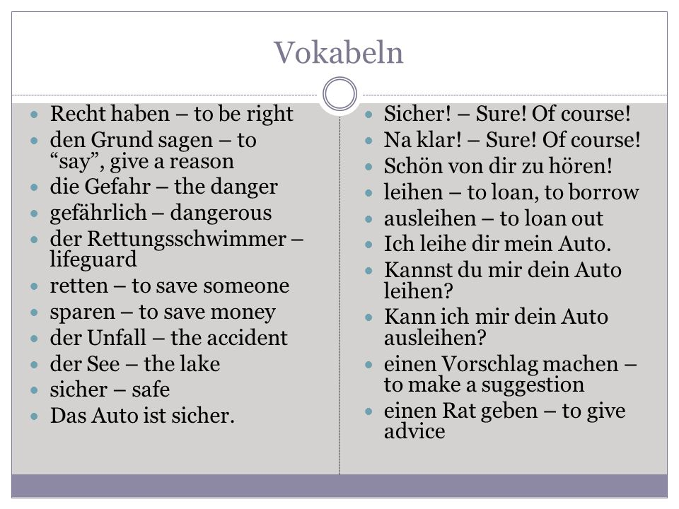 Vokabeln Recht haben – to be right den Grund sagen – to say, give a reason die Gefahr – the danger gefährlich – dangerous der Rettungsschwimmer – lifeguard retten – to save someone sparen – to save money der Unfall – the accident der See – the lake sicher – safe Das Auto ist sicher.