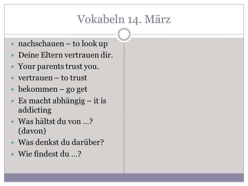 Vokabeln 14. März nachschauen – to look up Deine Eltern vertrauen dir. Your parents trust you. vertrauen – to trust bekommen – go get Es macht abhängi