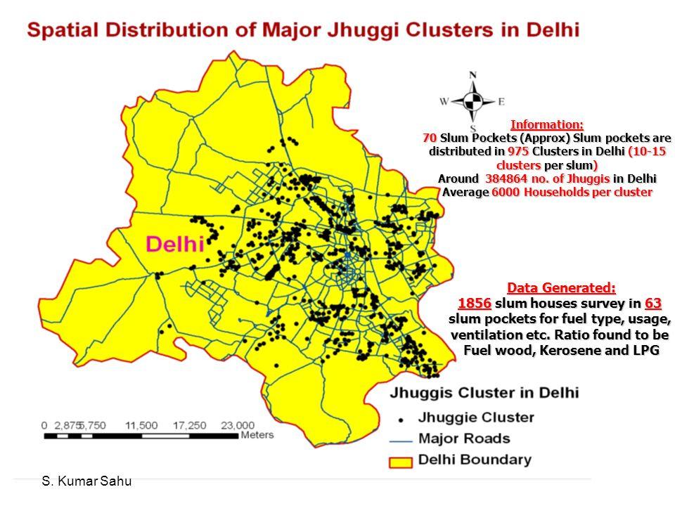 Information: 70 Slum Pockets (Approx) Slum pockets are distributed in 975 Clusters in Delhi (10-15 clusters per slum) Around 384864 no. of Jhuggis in