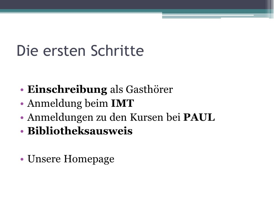 Die ersten Schritte Einschreibung als Gasthörer Anmeldung beim IMT Anmeldungen zu den Kursen bei PAUL Bibliotheksausweis Unsere Homepage