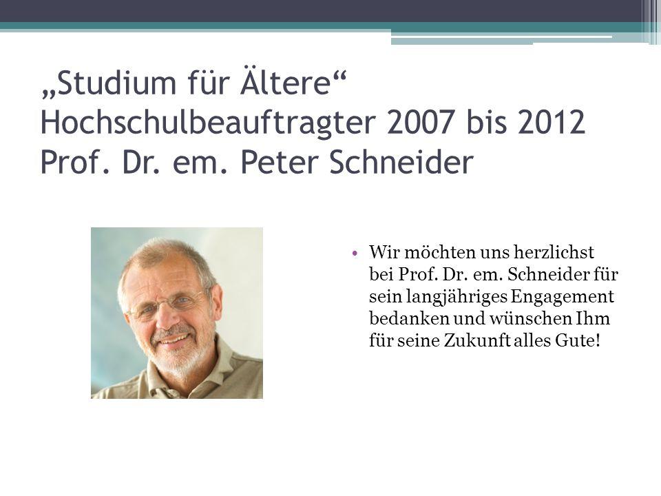 Studium für Ältere Hochschulbeauftragter 2007 bis 2012 Prof. Dr. em. Peter Schneider Wir möchten uns herzlichst bei Prof. Dr. em. Schneider für sein l
