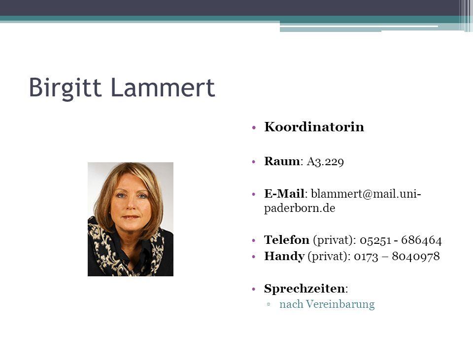 Birgitt Lammert Koordinatorin Raum: A3.229 E-Mail: blammert@mail.uni- paderborn.de Telefon (privat): 05251 - 686464 Handy (privat): 0173 – 8040978 Spr